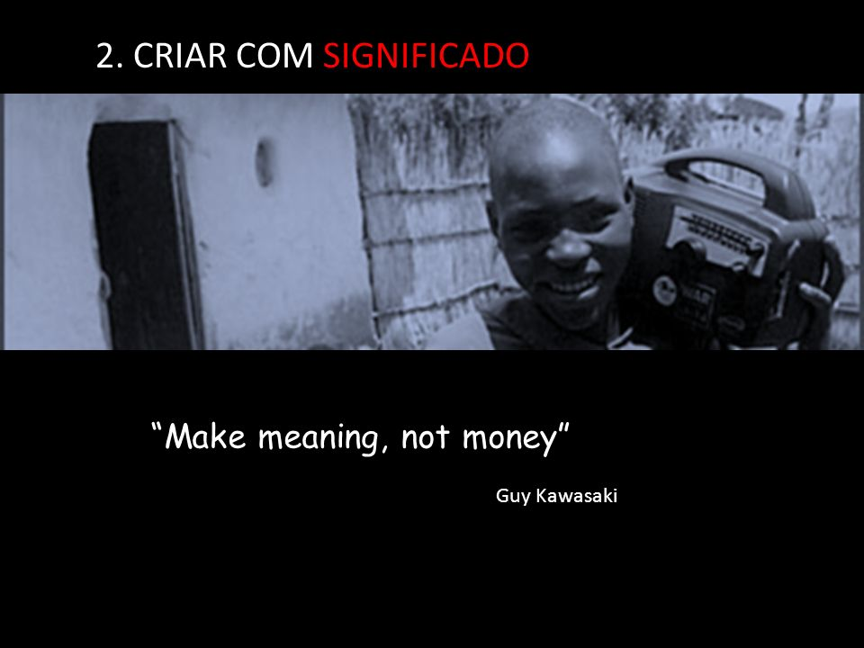 2. CRIAR COM SIGNIFICADO Make meaning, not money Guy Kawasaki