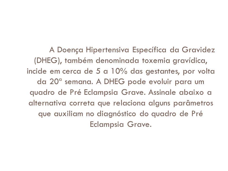 A Doença Hipertensiva Específica da Gravidez (DHEG), também denominada toxemia gravídica, incide em cerca de 5 a 10% das gestantes, por volta da 20ª semana.
