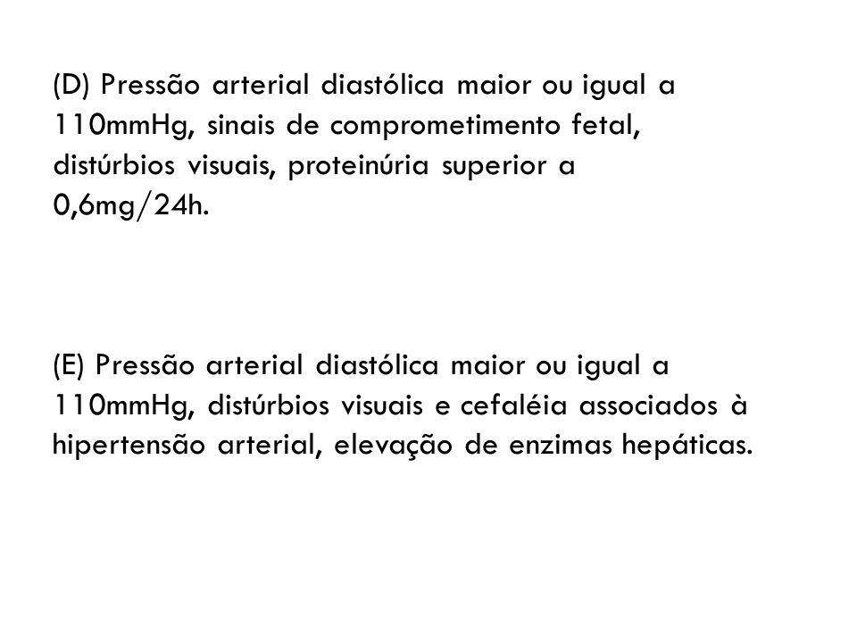 (D) Pressão arterial diastólica maior ou igual a 110mmHg, sinais de comprometimento fetal,