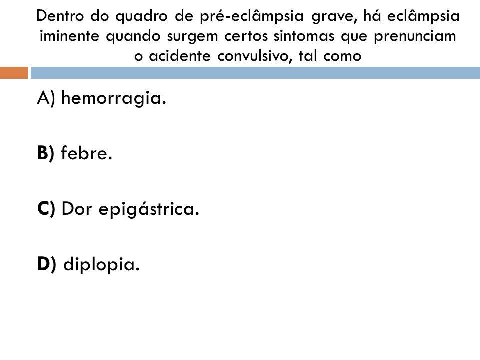A) hemorragia. B) febre. C) Dor epigástrica. D) diplopia.