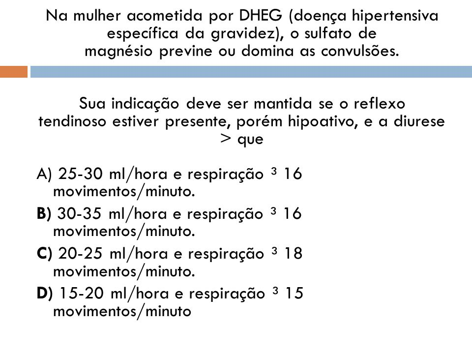 Na mulher acometida por DHEG (doença hipertensiva específica da gravidez), o sulfato de magnésio previne ou domina as convulsões. Sua indicação deve ser mantida se o reflexo tendinoso estiver presente, porém hipoativo, e a diurese > que