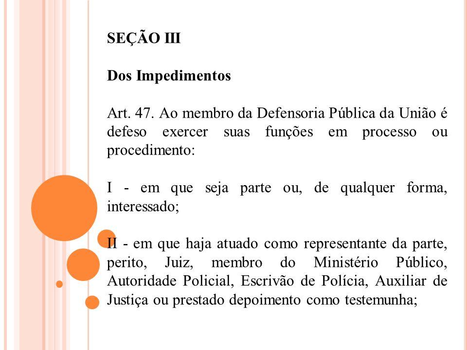 SEÇÃO III Dos Impedimentos. Art. 47. Ao membro da Defensoria Pública da União é defeso exercer suas funções em processo ou procedimento: