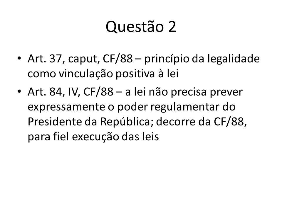 Questão 2 Art. 37, caput, CF/88 – princípio da legalidade como vinculação positiva à lei.