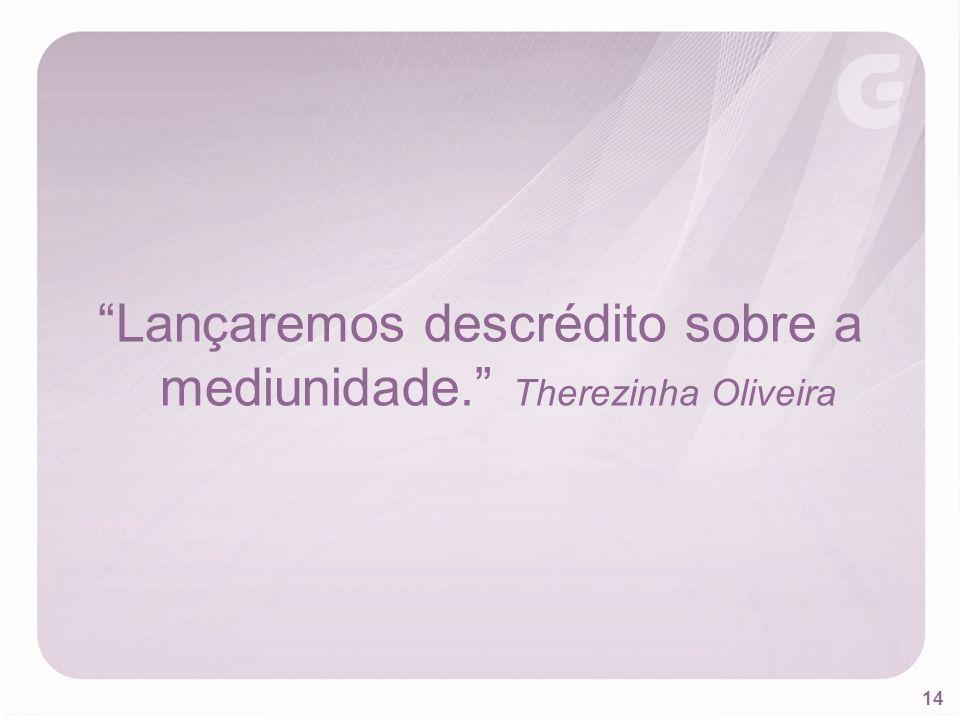 Lançaremos descrédito sobre a mediunidade. Therezinha Oliveira
