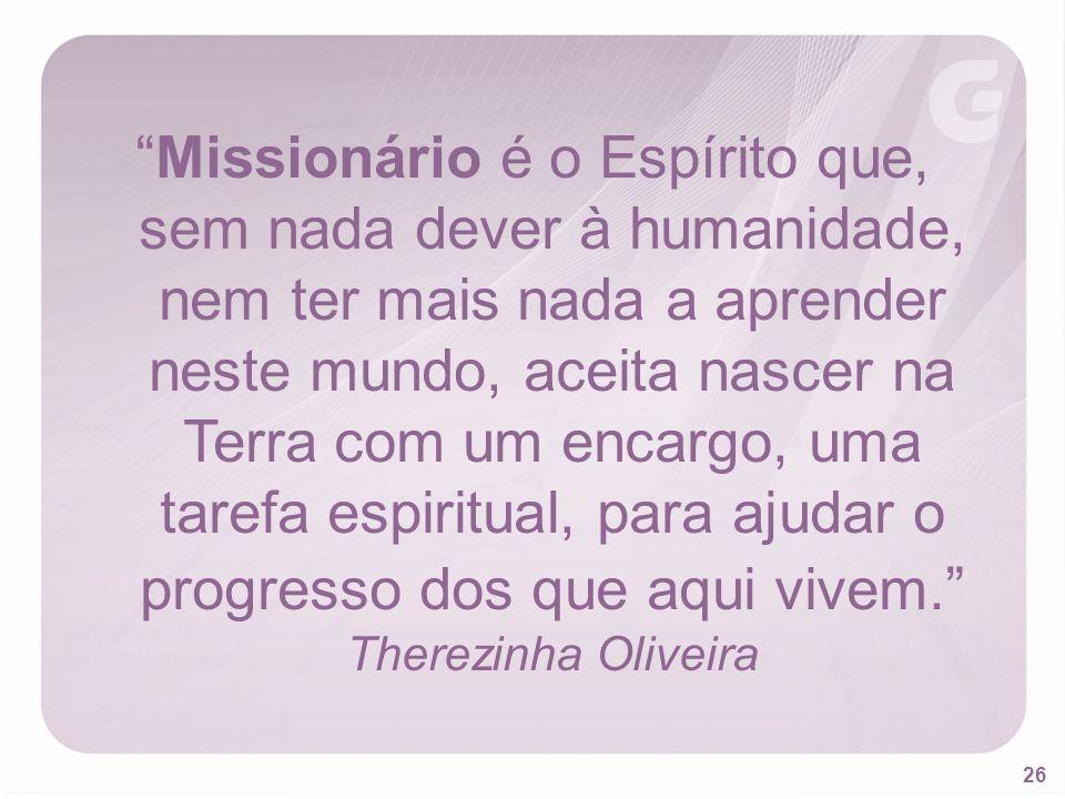 Missionário é o Espírito que, sem nada dever à humanidade, nem ter mais nada a aprender neste mundo, aceita nascer na Terra com um encargo, uma tarefa espiritual, para ajudar o progresso dos que aqui vivem. Therezinha Oliveira