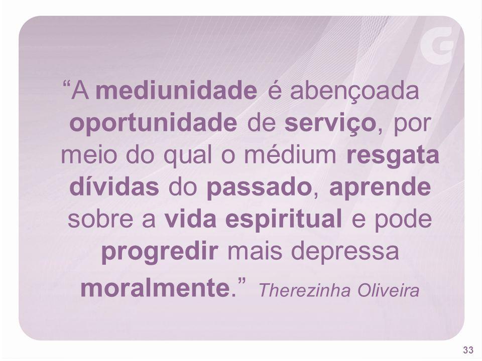 A mediunidade é abençoada oportunidade de serviço, por meio do qual o médium resgata dívidas do passado, aprende sobre a vida espiritual e pode progredir mais depressa moralmente. Therezinha Oliveira