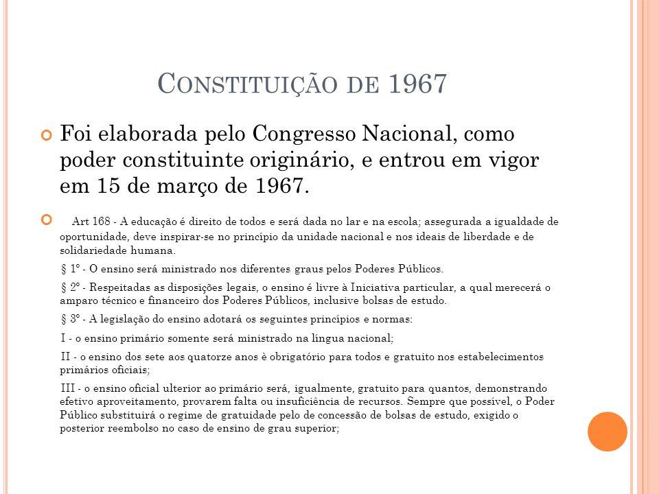 Constituição de 1967 Foi elaborada pelo Congresso Nacional, como poder constituinte originário, e entrou em vigor em 15 de março de 1967.