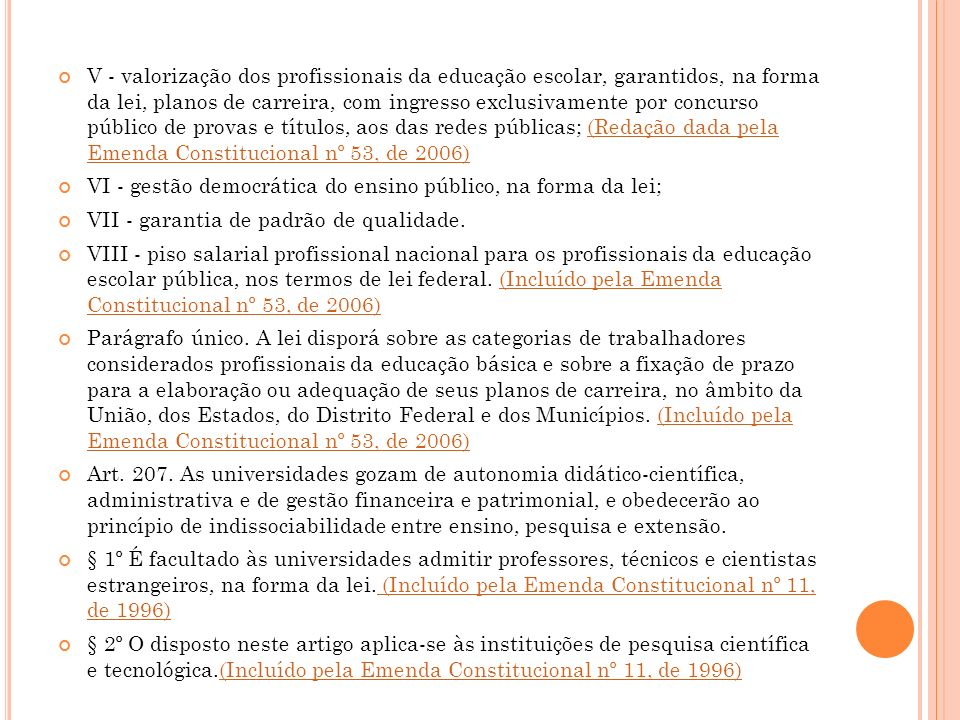 V - valorização dos profissionais da educação escolar, garantidos, na forma da lei, planos de carreira, com ingresso exclusivamente por concurso público de provas e títulos, aos das redes públicas; (Redação dada pela Emenda Constitucional nº 53, de 2006)