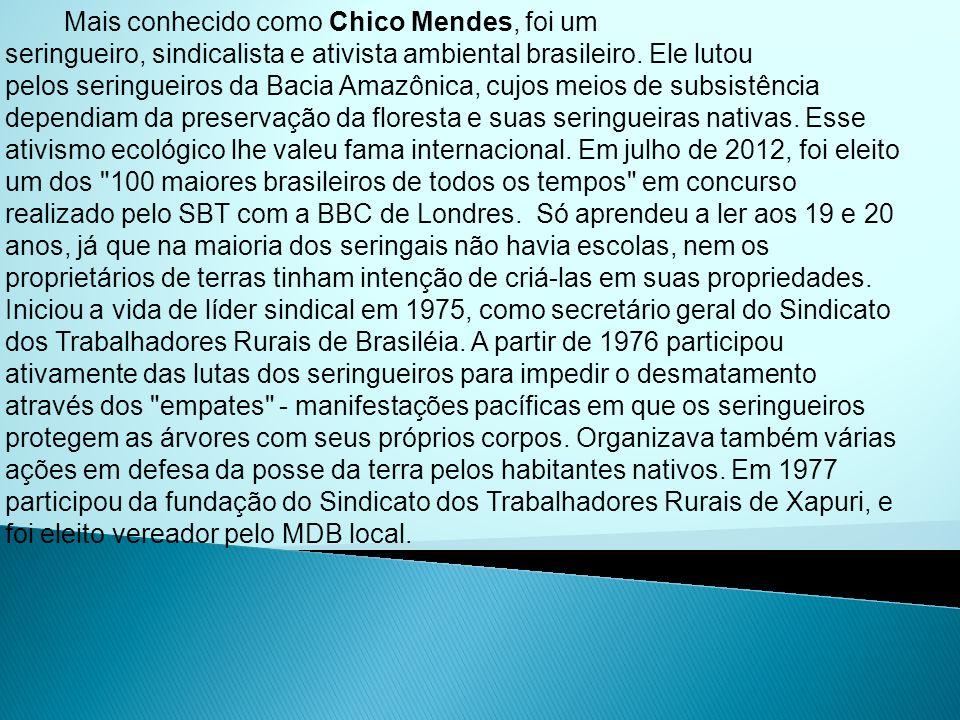 Mais conhecido como Chico Mendes, foi um seringueiro, sindicalista e ativista ambiental brasileiro.