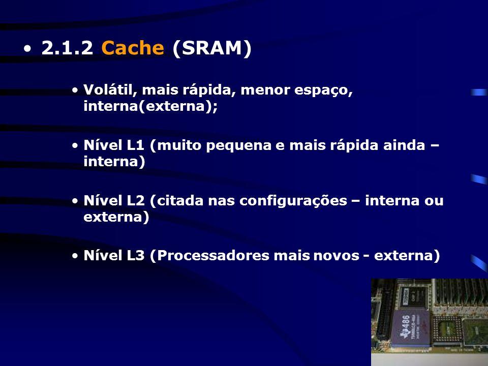 2.1.2 Cache (SRAM) Volátil, mais rápida, menor espaço, interna(externa); Nível L1 (muito pequena e mais rápida ainda – interna)