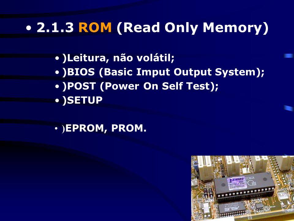 2.1.3 ROM (Read Only Memory) )Leitura, não volátil;