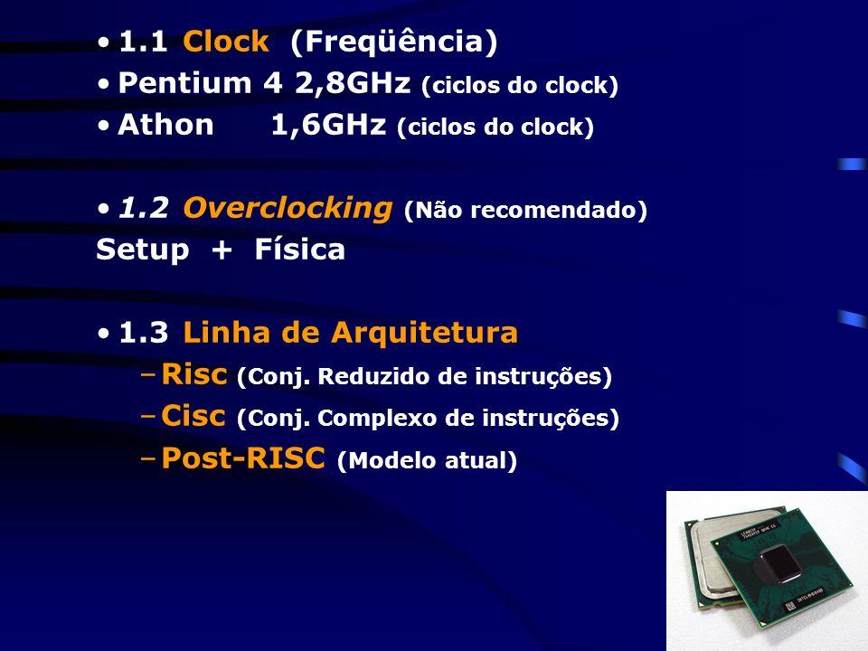 1.1 Clock (Freqüência) Pentium 4 2,8GHz (ciclos do clock) Athon 1,6GHz (ciclos do clock) 1.2 Overclocking (Não recomendado)