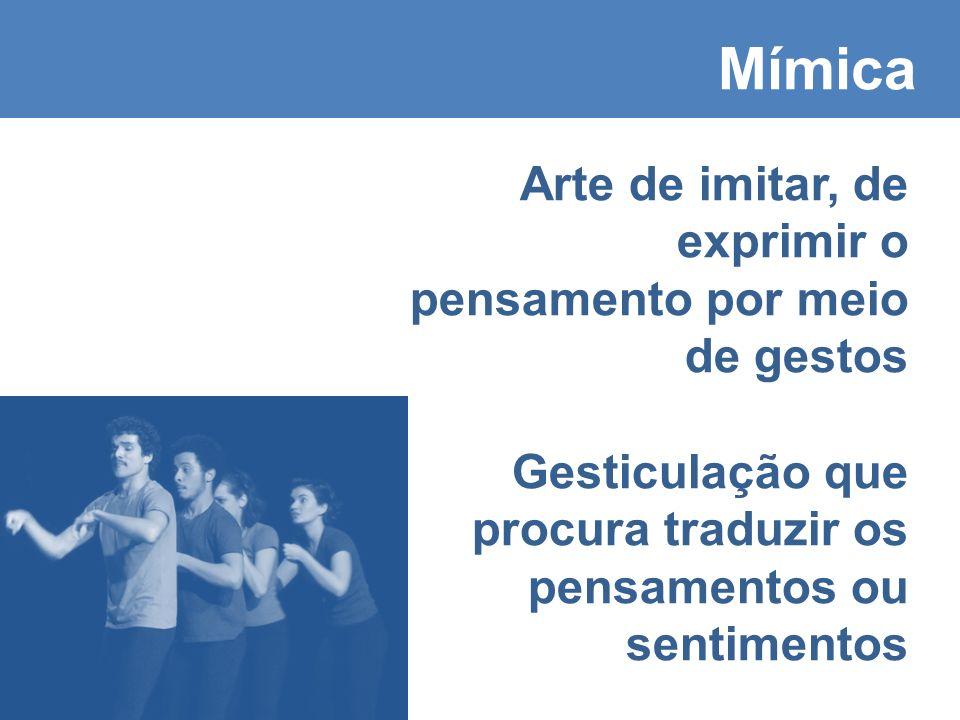 Mímica Arte de imitar, de exprimir o pensamento por meio de gestos