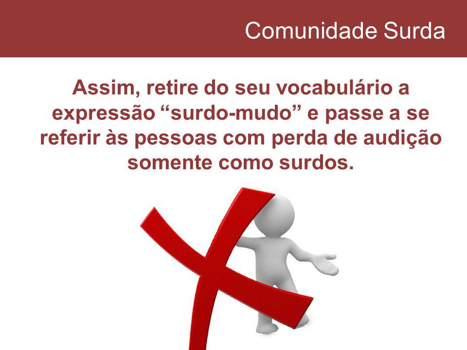 Comunidade Surda Assim, retire do seu vocabulário a expressão surdo-mudo e passe a se referir às pessoas com perda de audição somente como surdos.