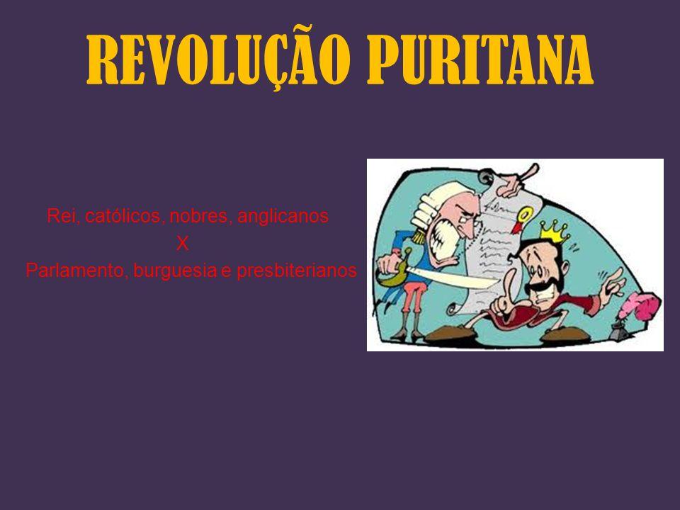 REVOLUÇÃO PURITANA Rei, católicos, nobres, anglicanos X Parlamento, burguesia e presbiterianos