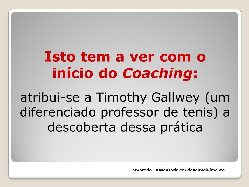 Isto tem a ver com o início do Coaching: atribui-se a Timothy Gallwey (um diferenciado professor de tenis) a descoberta dessa prática
