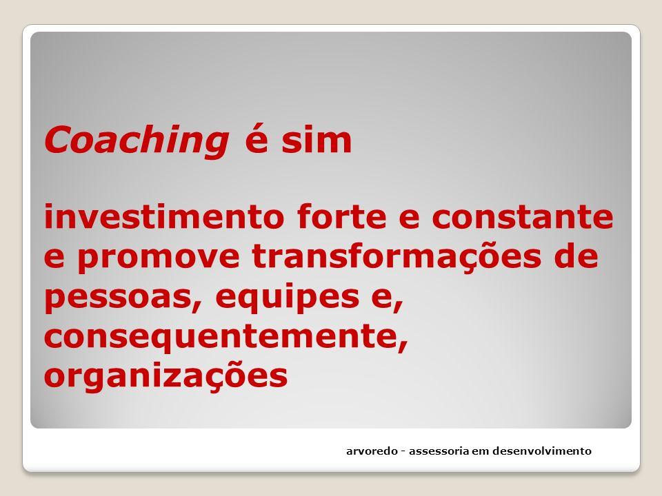 Coaching é sim investimento forte e constante e promove transformações de pessoas, equipes e, consequentemente, organizações