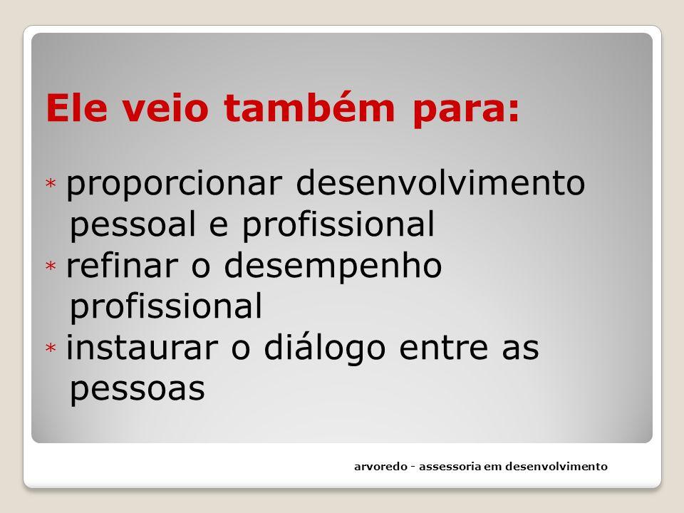 Ele veio também para: * proporcionar desenvolvimento pessoal e profissional * refinar o desempenho profissional * instaurar o diálogo entre as pessoas