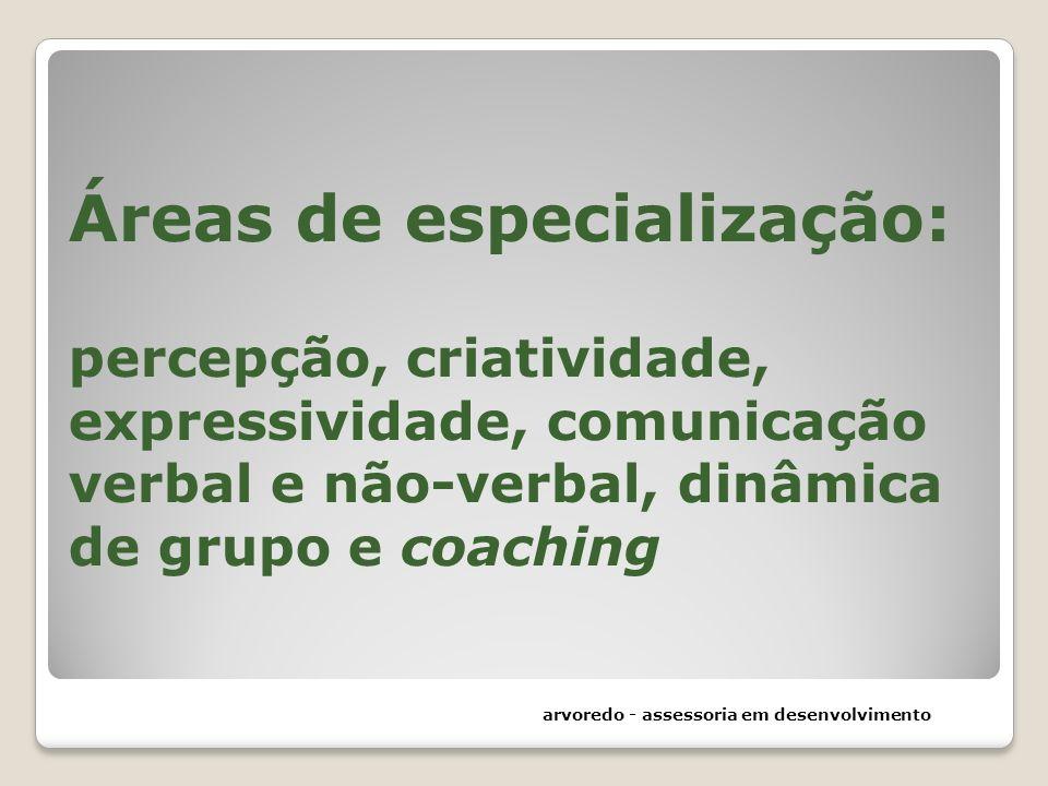 Áreas de especialização: percepção, criatividade, expressividade, comunicação verbal e não-verbal, dinâmica de grupo e coaching