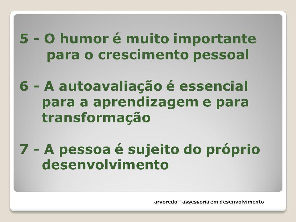 5 - O humor é muito importante para o crescimento pessoal 6 - A autoavaliação é essencial para a aprendizagem e para transformação 7 - A pessoa é sujeito do próprio desenvolvimento