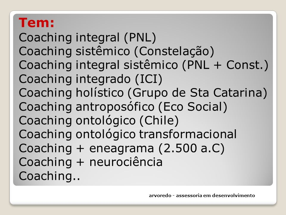 Tem: Coaching integral (PNL) Coaching sistêmico (Constelação) Coaching integral sistêmico (PNL + Const.) Coaching integrado (ICI) Coaching holístico (Grupo de Sta Catarina) Coaching antroposófico (Eco Social) Coaching ontológico (Chile) Coaching ontológico transformacional Coaching + eneagrama (2.500 a.C) Coaching + neurociência Coaching..