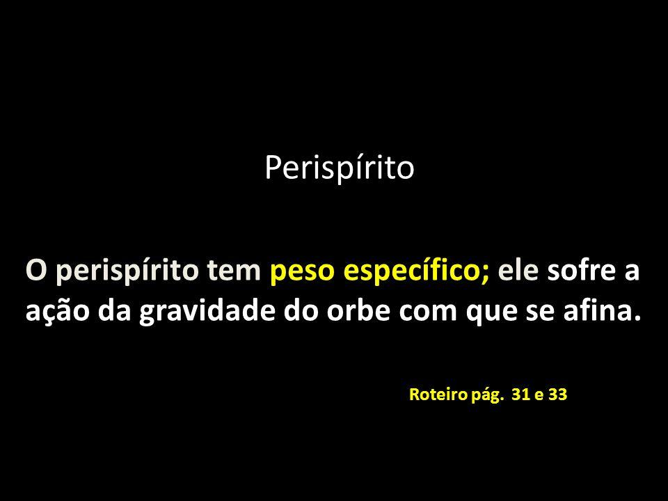 Perispírito O perispírito tem peso específico; ele sofre a ação da gravidade do orbe com que se afina.