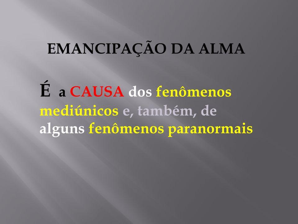 EMANCIPAÇÃO DA ALMA É a CAUSA dos fenômenos mediúnicos e, também, de alguns fenômenos paranormais