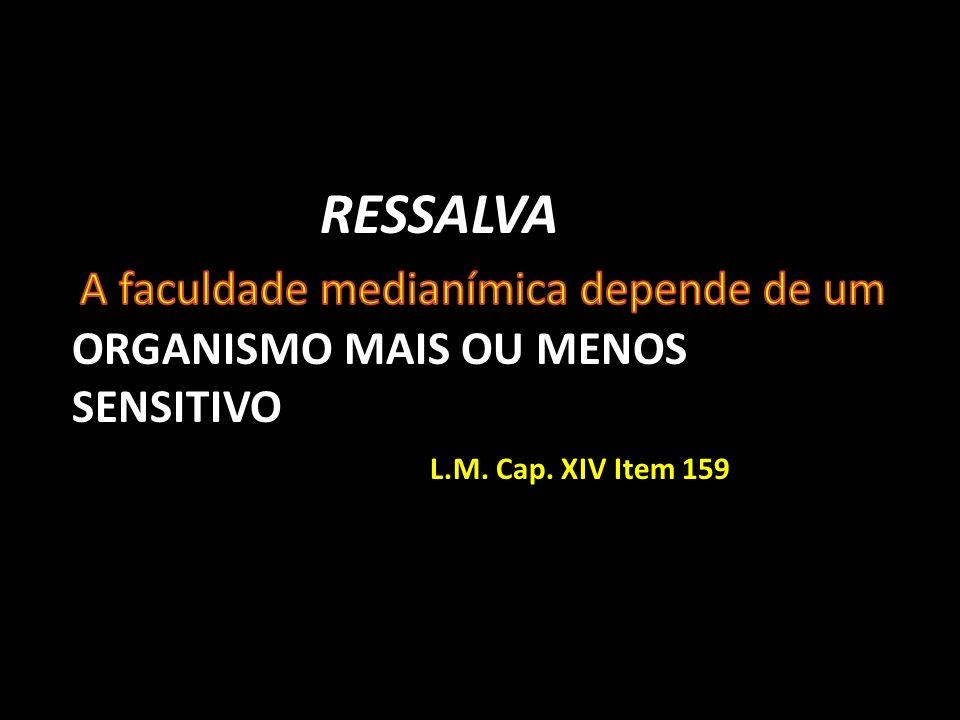 RESSALVA A faculdade medianímica depende de um ORGANISMO MAIS OU MENOS SENSITIVO L.M.