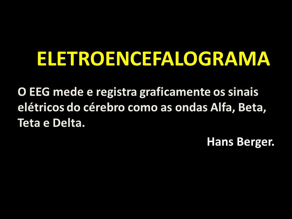 ELETROENCEFALOGRAMA O EEG mede e registra graficamente os sinais elétricos do cérebro como as ondas Alfa, Beta, Teta e Delta.