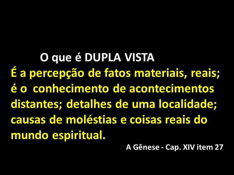 O que é DUPLA VISTA É a percepção de fatos materiais, reais; é o conhecimento de acontecimentos distantes; detalhes de uma localidade; causas de moléstias e coisas reais do mundo espiritual.