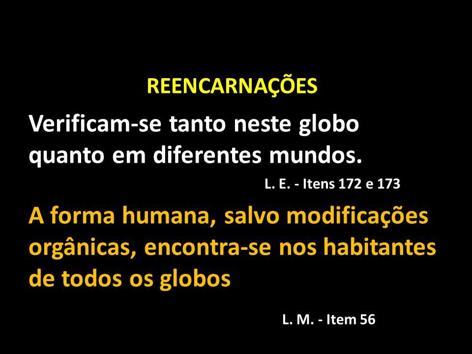 REENCARNAÇÕES Verificam-se tanto neste globo quanto em diferentes mundos. L. E. - Itens 172 e 173.