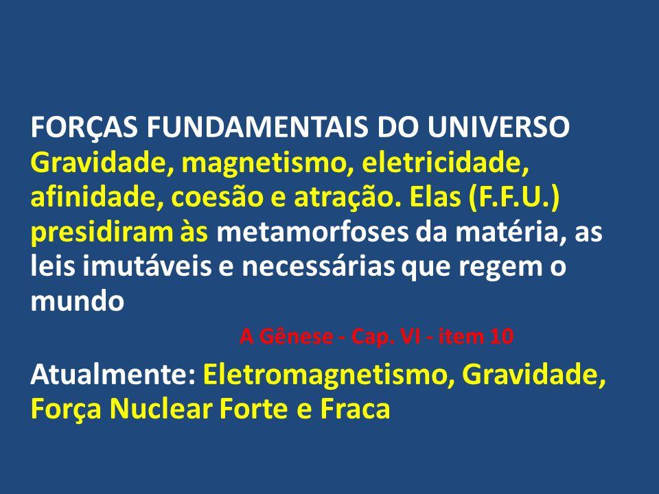 FORÇAS FUNDAMENTAIS DO UNIVERSO Gravidade, magnetismo, eletricidade, afinidade, coesão e atração. Elas (F.F.U.) presidiram às metamorfoses da matéria, as leis imutáveis e necessárias que regem o mundo