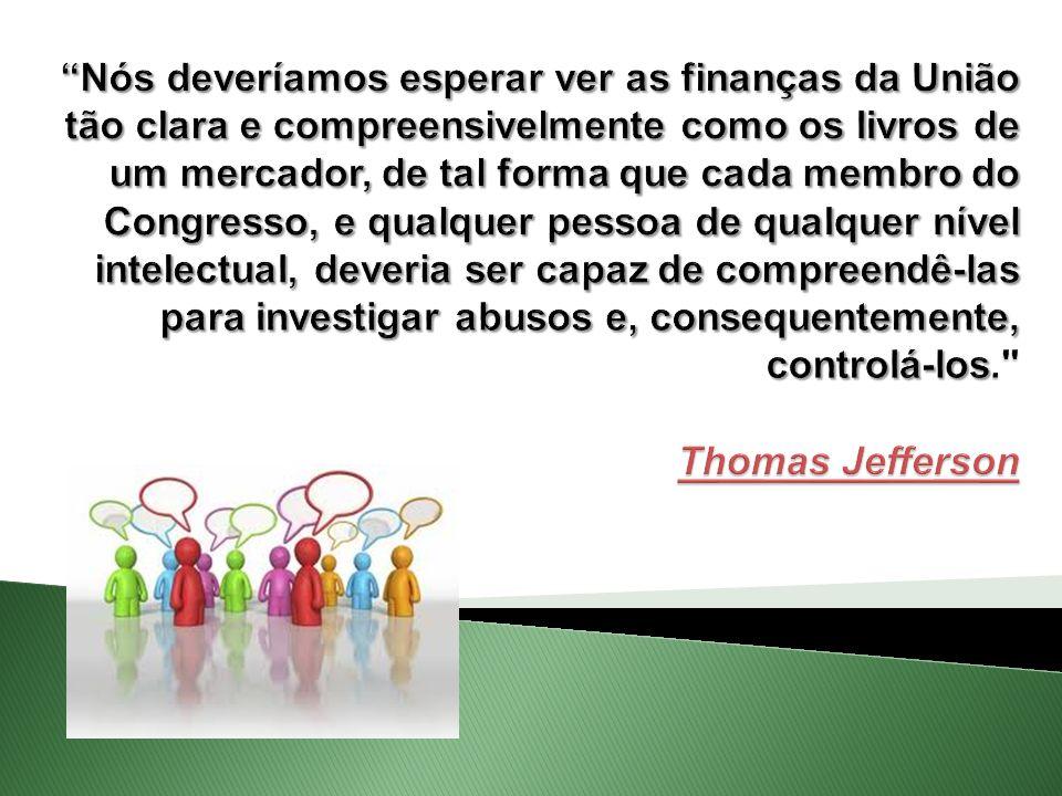 Nós deveríamos esperar ver as finanças da União tão clara e compreensivelmente como os livros de um mercador, de tal forma que cada membro do Congresso, e qualquer pessoa de qualquer nível intelectual, deveria ser capaz de compreendê-las para investigar abusos e, consequentemente, controlá-los. Thomas Jefferson
