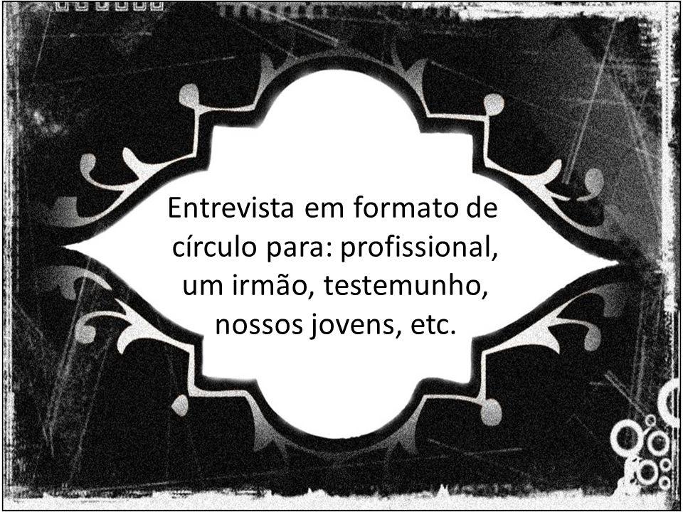 Entrevista em formato de círculo para: profissional, um irmão, testemunho, nossos jovens, etc.