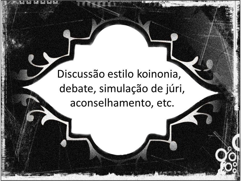 Discussão estilo koinonia, debate, simulação de júri, aconselhamento, etc.