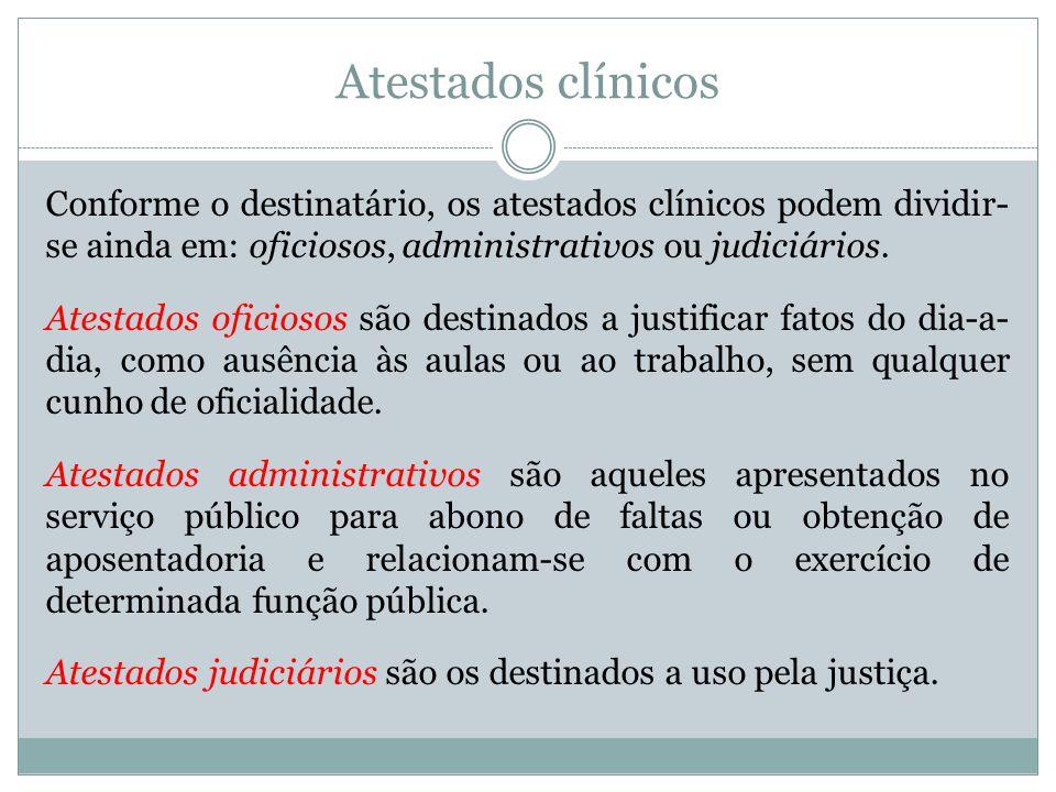 Atestados clínicos Conforme o destinatário, os atestados clínicos podem dividir-se ainda em: oficiosos, administrativos ou judiciários.
