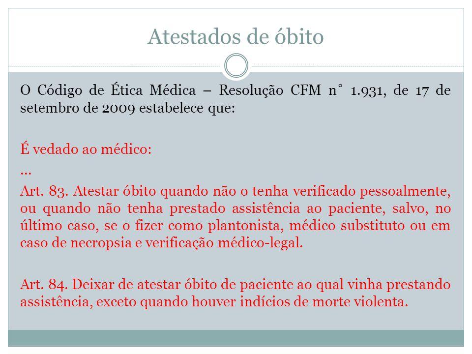Atestados de óbito O Código de Ética Médica – Resolução CFM n˚ 1.931, de 17 de setembro de 2009 estabelece que: