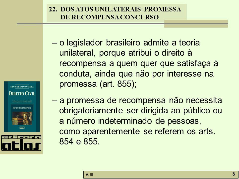 – o legislador brasileiro admite a teoria unilateral, porque atribui o direito à recompensa a quem quer que satisfaça à conduta, ainda que não por interesse na promessa (art. 855);