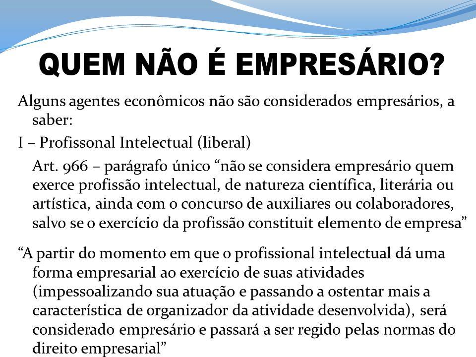 QUEM NÃO É EMPRESÁRIO Alguns agentes econômicos não são considerados empresários, a saber: I – Profissonal Intelectual (liberal)