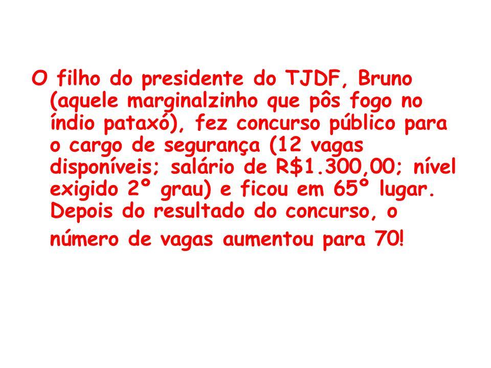 O filho do presidente do TJDF, Bruno (aquele marginalzinho que pôs fogo no índio pataxó), fez concurso público para o cargo de segurança (12 vagas disponíveis; salário de R$1.300,00; nível exigido 2º grau) e ficou em 65º lugar.