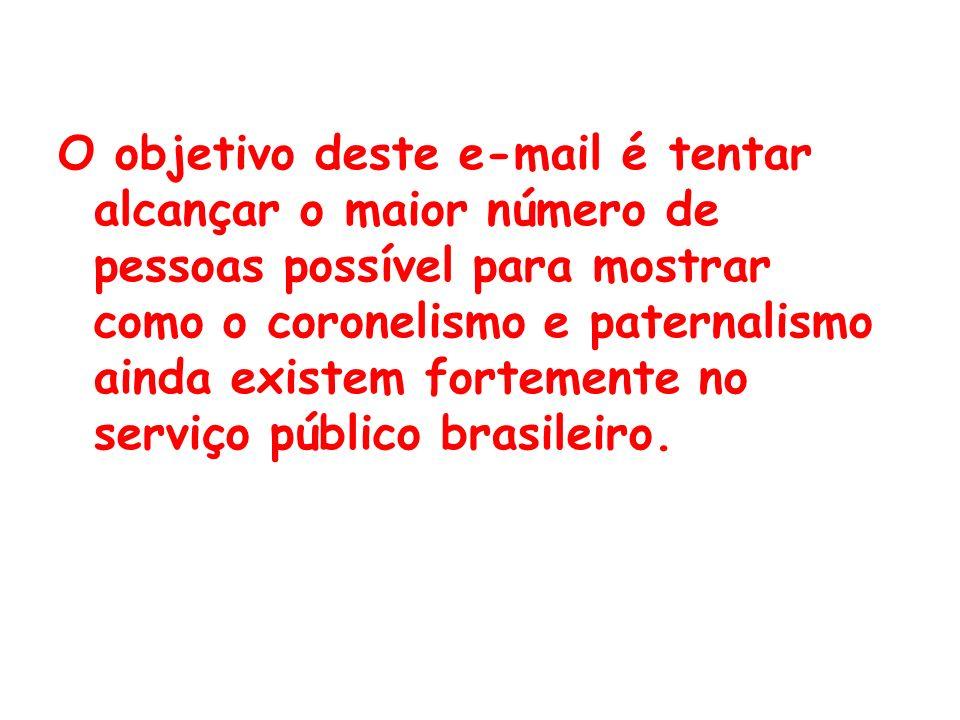 O objetivo deste e-mail é tentar alcançar o maior número de pessoas possível para mostrar como o coronelismo e paternalismo ainda existem fortemente no serviço público brasileiro.