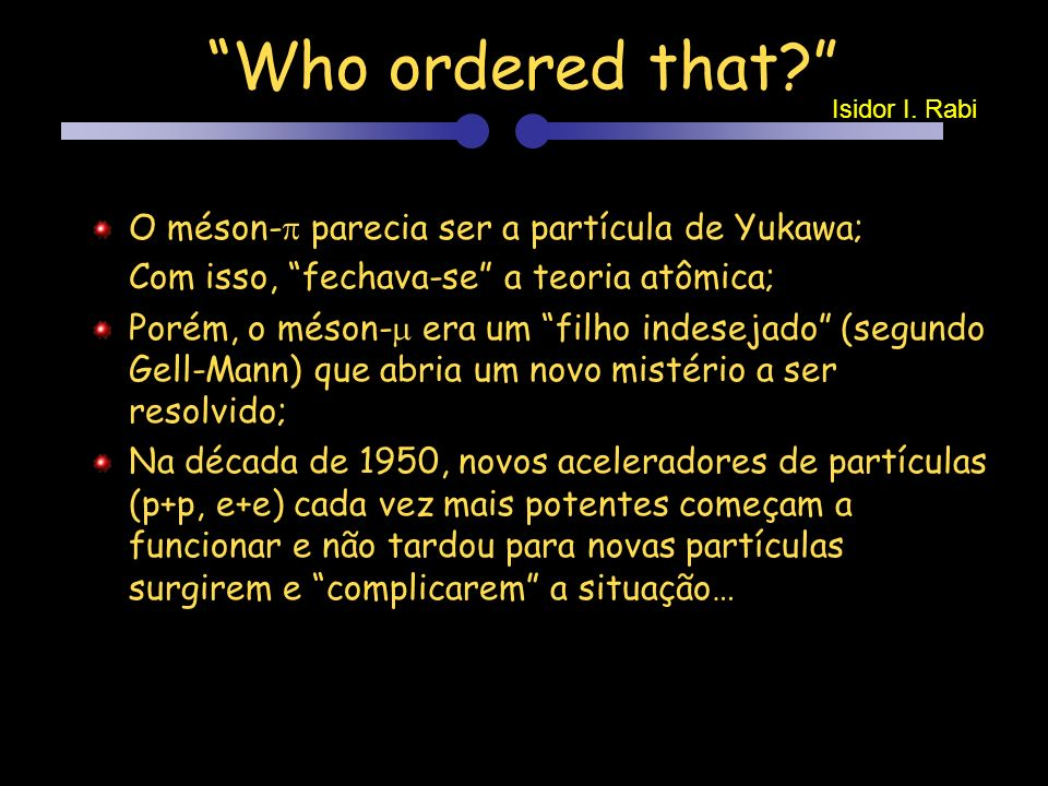 Who ordered that O méson- parecia ser a partícula de Yukawa;