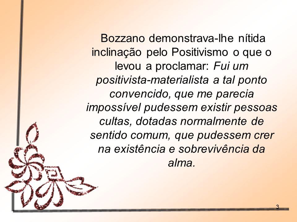 Bozzano demonstrava-lhe nítida inclinação pelo Positivismo o que o levou a proclamar: Fui um positivista-materialista a tal ponto convencido, que me parecia impossível pudessem existir pessoas cultas, dotadas normalmente de sentido comum, que pudessem crer na existência e sobrevivência da alma.
