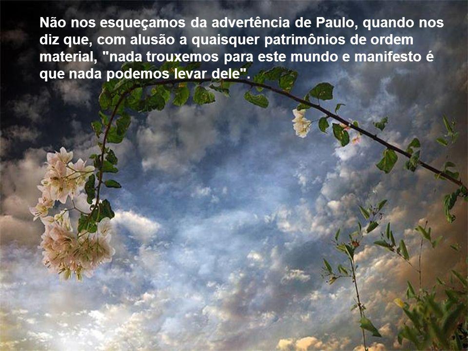 Não nos esqueçamos da advertência de Paulo, quando nos diz que, com alusão a quaisquer patrimônios de ordem material, nada trouxemos para este mundo e manifesto é que nada podemos levar dele .