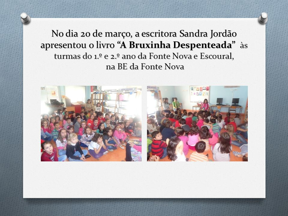 No dia 20 de março, a escritora Sandra Jordão apresentou o livro A Bruxinha Despenteada às turmas do 1.º e 2.º ano da Fonte Nova e Escoural, na BE da Fonte Nova