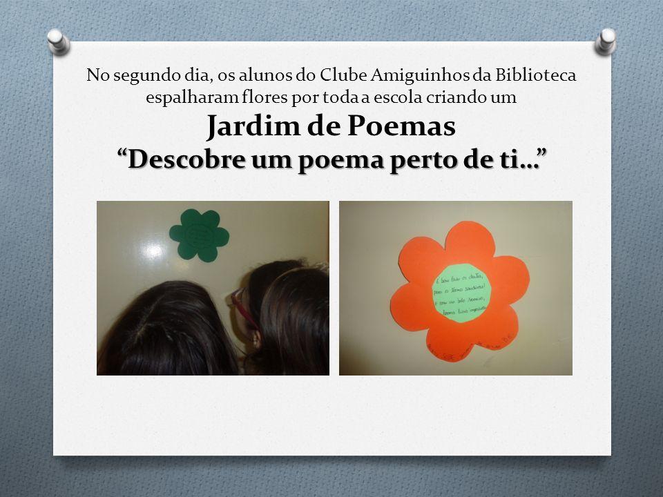 No segundo dia, os alunos do Clube Amiguinhos da Biblioteca espalharam flores por toda a escola criando um Jardim de Poemas Descobre um poema perto de ti…