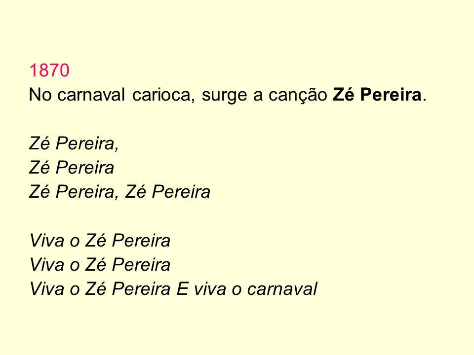 1870 No carnaval carioca, surge a canção Zé Pereira. Zé Pereira, Zé Pereira. Zé Pereira, Zé Pereira.