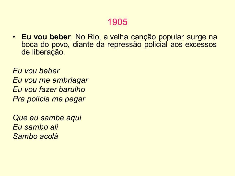 1905 Eu vou beber. No Rio, a velha canção popular surge na boca do povo, diante da repressão policial aos excessos de liberação.