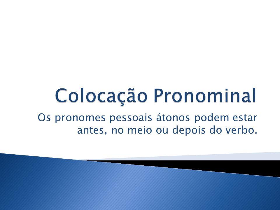 Colocação Pronominal Os pronomes pessoais átonos podem estar antes, no meio ou depois do verbo.