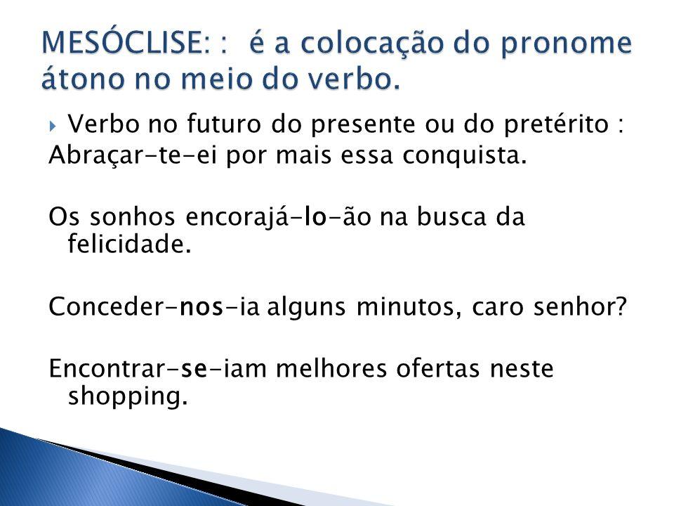 MESÓCLISE: : é a colocação do pronome átono no meio do verbo.
